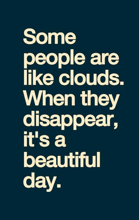 Some people are like clouds. When they disappear, it's a beautiful day!