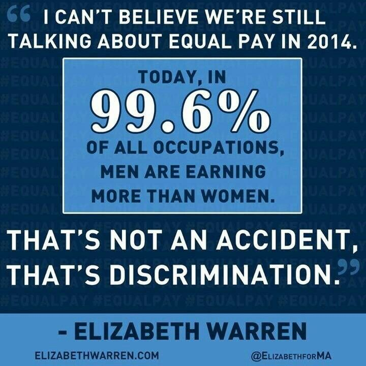 I cant believe were still talking about equal pay in 2014. Today, in 99.6% of all occupations, men are earning more than women. Thats not an accident, thats discrimination. - Elizabeth Warren A RAISE IN PAY RAISES US ALL.                WALMART COMMERCIAL MAY 2015