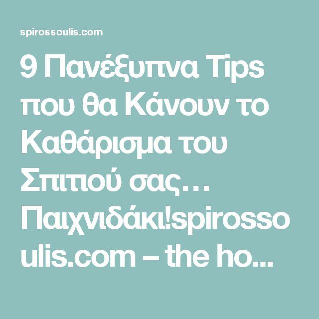 9 Πανέξυπνα Tips που θα Κάνουν το Καθάρισμα του Σπιτιού σας… Παιχνιδάκι!spirossoulis.com – the home issue