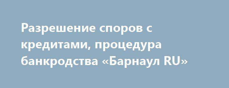 Разрешение споров с кредитами, процедура банкродства «Барнаул RU» http://www.pogruzimvse.ru/doska22/?adv_id=1482 Работа с кредитами – уменьшение долга, реструктуризация, взыскание долгов, процедура БАНКРОТСТВА. Трудовые, уголовные, административные, семейные, жилищные, гражданские дела. Работаем быстро и оперативно.