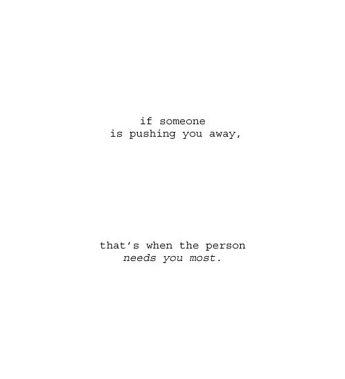 If someone is pushing you away, that's when they need you the most.