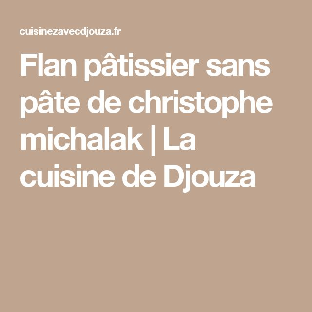 Flan pâtissier sans pâte de christophe michalak | La cuisine de Djouza