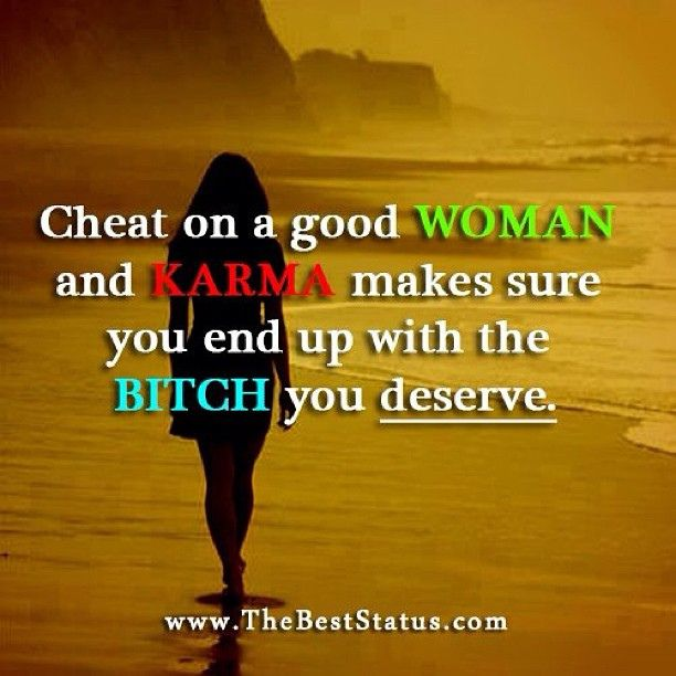 Cheat on a woman and karma makes sure you end up with the bitch you deserve.
