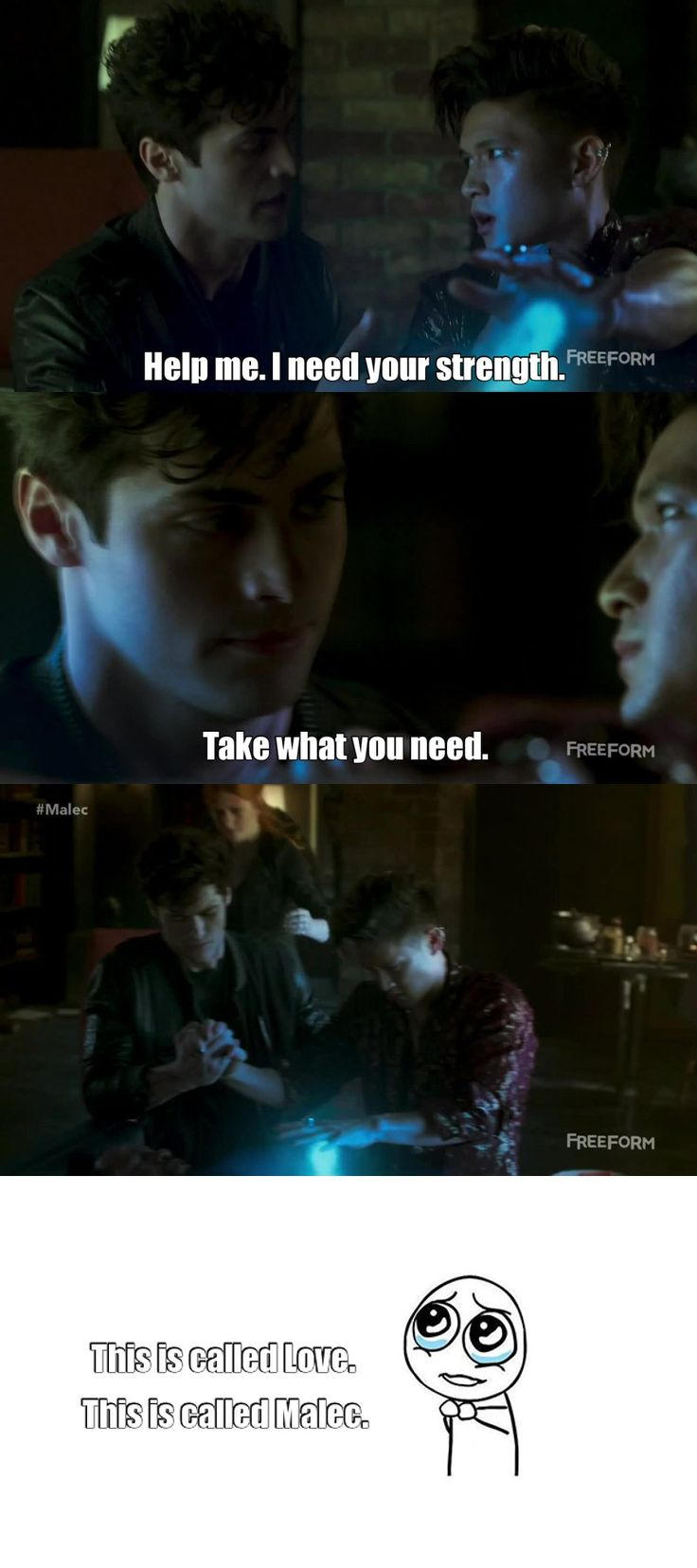 "Shadowhunters S01E06 - Of Men and Angels -""Do you remember when I needed some of your strength?"" -""Do you need it again now?"" Alec said. ""Because you can have it."" -""I always need your strength, Alec.""  Malec"