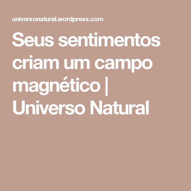 Seus sentimentos criam um campo magnético   Universo Natural
