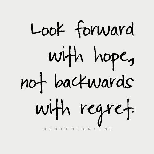 look forward with hope, not backwards with regret. // #OpEleanor #quote: Beautiful Quote, Sayings Quotes Etc, No Regrets, Positive Thoughts Inspiration, Looking Forward, Awesome Sayings, Film Music Quotes, Hope