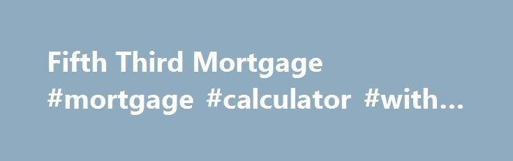 Fifth Third Mortgage #mortgage #calculator #with #insurance http://mortgage.remmont.com/fifth-third-mortgage-mortgage-calculator-with-insurance/  #cincinnati mortgage rates # Jumbo Loans (over $417,000), FHA and VA loans are also available. Call today for a rate quote at 1-866-351-5353. * Mortgage rates are updated daily and are based on a variety of assumptions and conditions which include a consumer credit score which may be higher or lower than your individual credit score. Your loan's…
