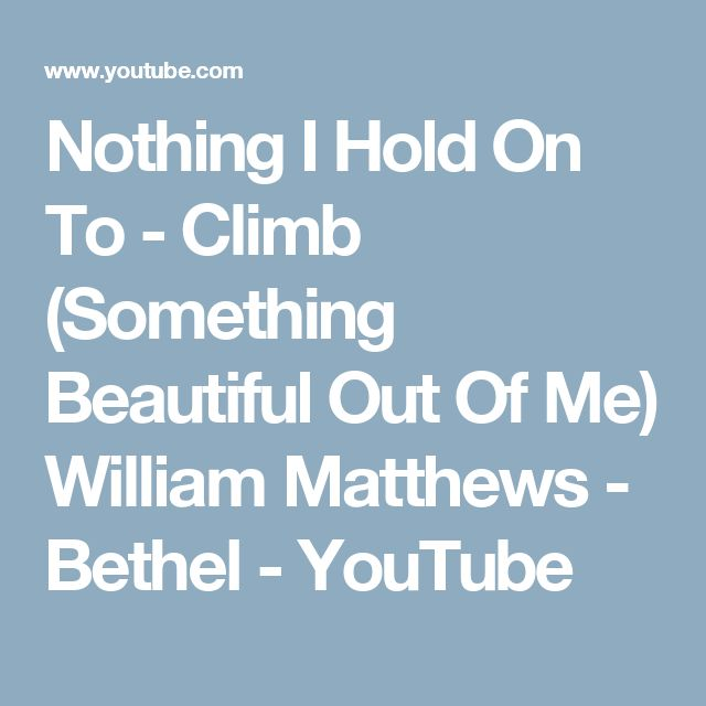 Nothing I Hold On To - Climb (Something Beautiful Out Of Me) William Matthews - Bethel - YouTube