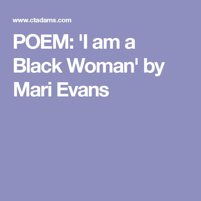 mari evans' i am a black Mari evans (born july 16, 1923) is an african-american poet she is a much anthologized poet, whose work has appeared in more than one hundred anthologies in 1984 she edited one of the first critical books devoted to the work of black women writers a monumental figure in education and poetry .