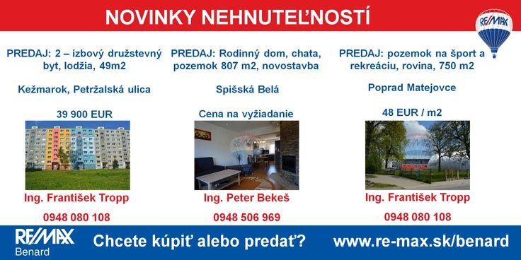 Prinášame Vám informácie o novinkách nehnuteľností v našej ponuke.  Dnes máme pre Vás na predaj 2 - izbový byt v Kežmarku, rodinný dom v Spišskej Belej a pozemok na šport a rekreáciu v meste Poprad - Matejovce.  Ak hľadáte inú nehnuteľnosť, pozrite si našu aktuálnu ponuku nehnuteľností - exkluzívne iba u nás >> http://www.re-max.sk/benard