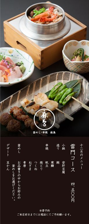 麻鳥師走雷門コース ¥4,500 小鉢:安肝豆腐 造り:鮪・寒鰤 串焼:帆立・焼とり・つくね・ねぎま・青唐 釜めし:お品書きの中からお好みの釜めしをお選び下さい。 デザート:豆かん