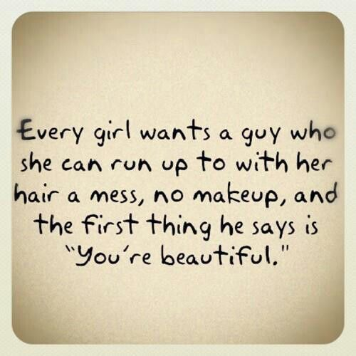 "Every Girl Wants a Guy Who She Can Run Up to With Her Hair a Mess, No Makeup, And The First Thing He Says Is ""You're Beautiful"" ~ Love Quote..."