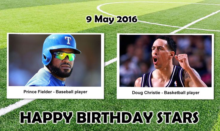 Happy Birthday Sports Stars. #PrinceFielder : is an American professional baseball first baseman and designated hitter for the Texas Rangers of MLB. He has also played for the Milwaukee Brewers and Detroit Tigers Doug Christie : is a retired American professional basketball player who played 15 seasons in the National Basketball Association. He was selected 17th overall in the 1992 NBA Draft by the Seattle Super Sonics.