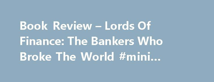Book Review – Lords Of Finance: The Bankers Who Broke The World #mini #cooper #finance http://cash.remmont.com/book-review-lords-of-finance-the-bankers-who-broke-the-world-mini-cooper-finance/  #lords of finance # Book Review – Lords Of Finance: The Bankers Who Broke The World The book details the personal histories of four central bankers who faced the twentieth century's toughest economic crisis Published in 2009, Lords of Finance... Read more