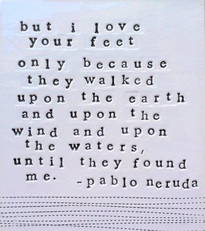 """I love your feet only because they walked upon the earth... until they found me."" Great Pablo Nerudo quote.  So beautifully said!"