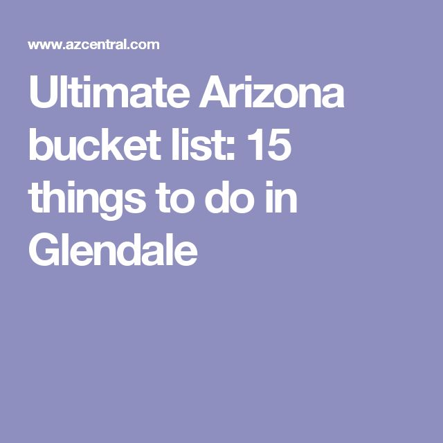 Ultimate Arizona bucket list: 15 things to do in Glendale