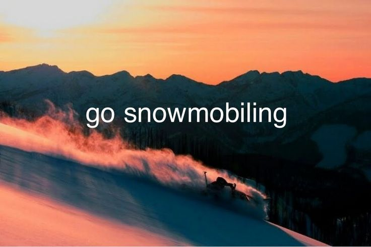 Go snowmobiling; umm story of my winters!