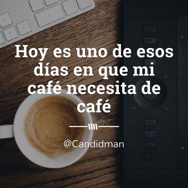 Hoy es uno de esos días en que mi café necesita de café.  @Candidman     #Frases Café Candidman Reflexión @candidman