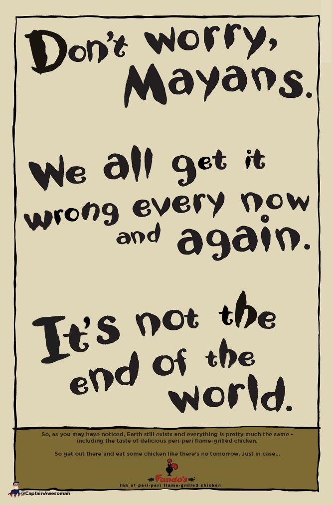 So far so good. Earth still exists and (hopefully) it seems like the Mayans may have gotten this one wrong, so here's a short message to them.
