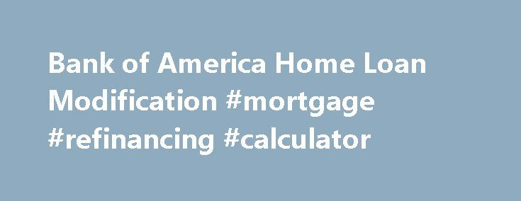 Bank of America Home Loan Modification #mortgage #refinancing #calculator http://mortgage.nef2.com/bank-of-america-home-loan-modification-mortgage-refinancing-calculator/  #mortgage loan modification # Home loan modification programs offered by Bank of America Program goal If you're not eligible for, or have chosen not to take part in, any other loan modification program, we offer a variety of modification programs that may make your payments more affordable. You may be eligible even if you…