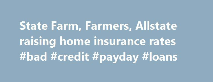 State Farm, Farmers, Allstate raising home insurance rates #bad #credit #payday #loans http://insurances.nef2.com/state-farm-farmers-allstate-raising-home-insurance-rates-bad-credit-payday-loans/  #home insurance rates # State Farm, Farmers, Allstate raising home insurance rates Updated: 03 January 2014 11:53 PM AUSTIN — The big three home insurers in Texas are ringing in the new year with hefty premium hikes for their policyholders. Allstate, Farmers and State Farm have notified the Texas…