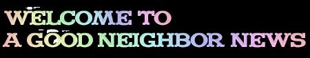 Welcome to A Good Neighbor News! | A Good Neighbor News