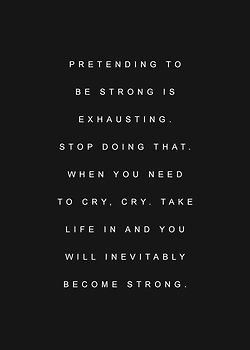 pretending to be strong is exhausting. stop doing that. when you need to cry, cry. take life in and you will inevitably become strong.