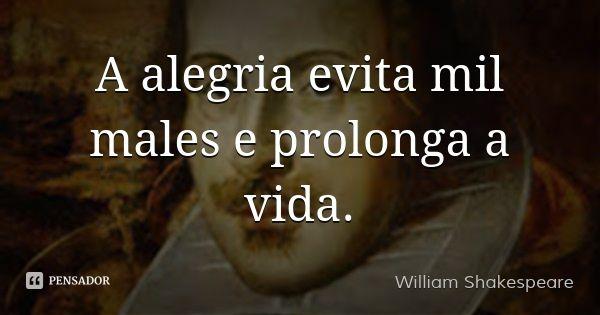 A alegria evita mil males e prolonga a vida. — William Shakespeare