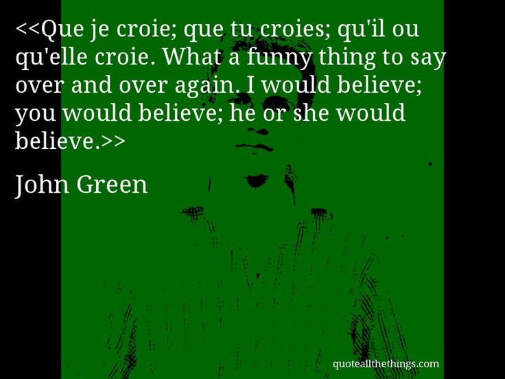 John Green - quote-Que je croie; que tu croies; qu'il ou qu'elle croie. What a funny thing to say over and over again. I would believe; you would believe; he or she would believe.Source: quoteallthethings.com #JohnGreen #quote #quotation #aphorism #quoteallthethings