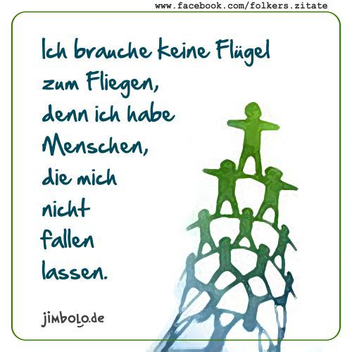 Ich brauche keine Flügel zum Fliegen, denn ich habe Menschen, die mich nicht fallen lassen. (unbekannt)