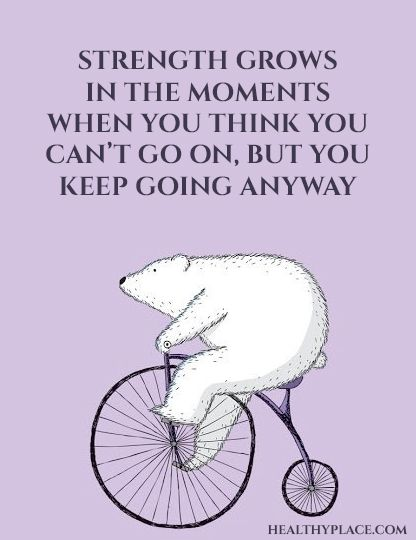 Positive Quote: Strength grows in the moments when you think you can't go on, but you keep going anyway. www.HealthyPlace.com