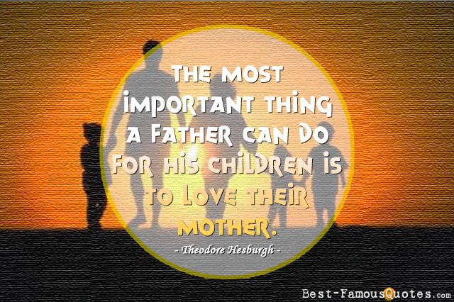 The most important thing a father can do for his children is to love their mother. - Theodore Hesburgh #DadQuote #FathersDay #Quote