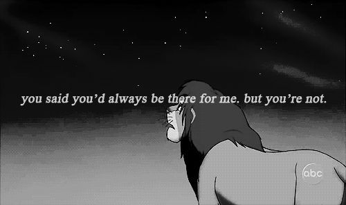 """You said you'd always be there for me, but you're not""   — Simba, The Lion King"