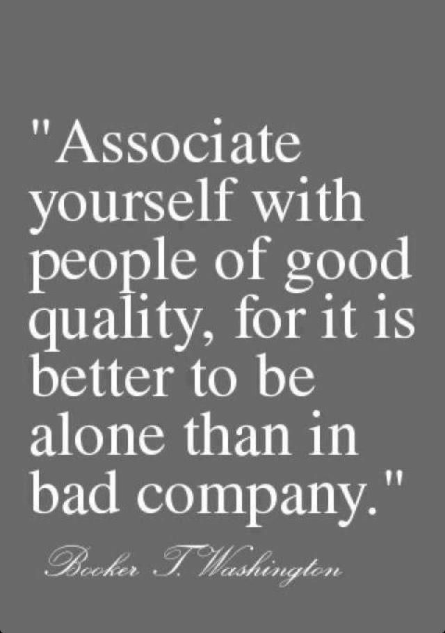 """""""Associate yourself with people of good quality, for it is better to be alone than in bad company."""""""