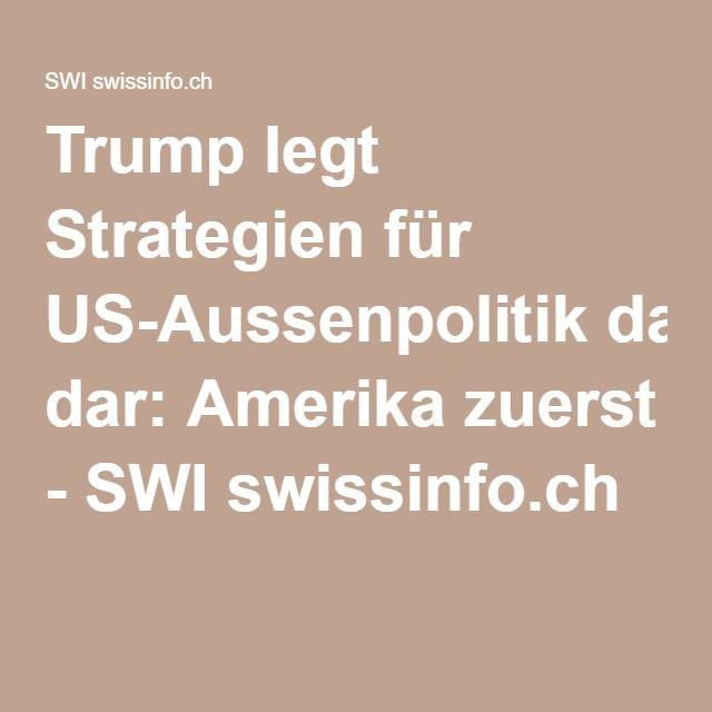 Trump legt Strategien für US-Aussenpolitik dar: Amerika zuerst - SWI swissinfo.ch