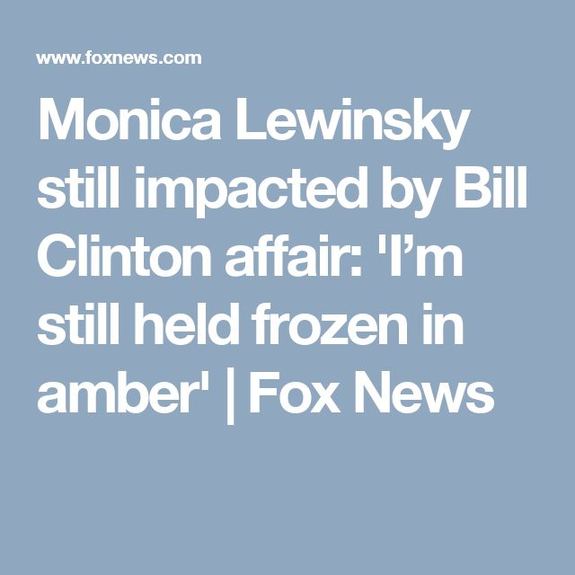 Monica Lewinsky still impacted by Bill Clinton affair: 'I'm still held frozen in amber'   Fox News The girl/woman is always the one to suffer most...but Monica, you asked for trouble and got it.  Another woman's husband...and in what should be a respected place.  You broke the rules...