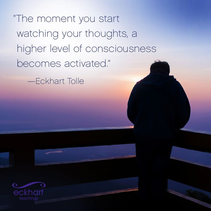 """""""The moment you start watching your thoughts, a higher level of consciousness becomes activated."""""""