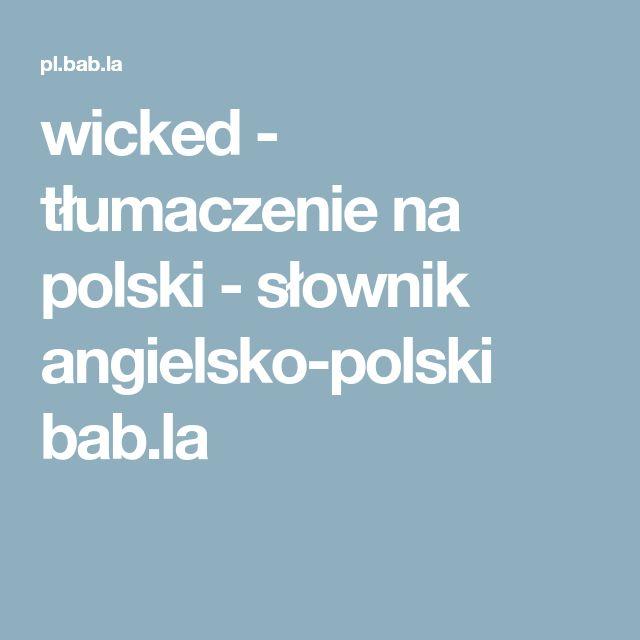 wicked - tłumaczenie na polski - słownik angielsko-polski bab.la
