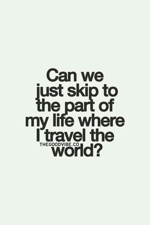 """Seems I have done just that... I didn't """"skip it,"""" I've just already lived it.  NOW we travel! <3"""