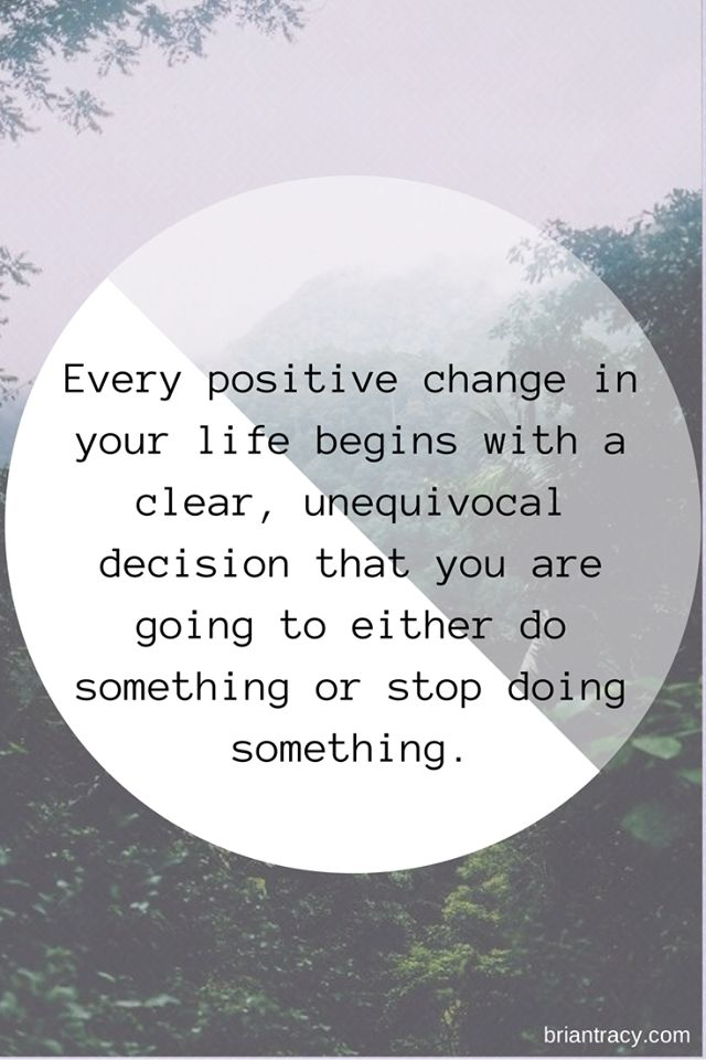Every Positive change in Your Life Begins with a Clear, Unequivocal Decision…