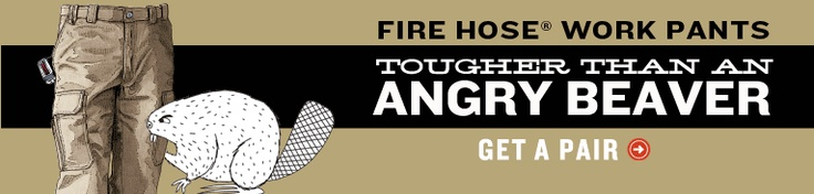 Fire Hose Work Pants, tougher than an angry beaver's teeth  ....this is for real...