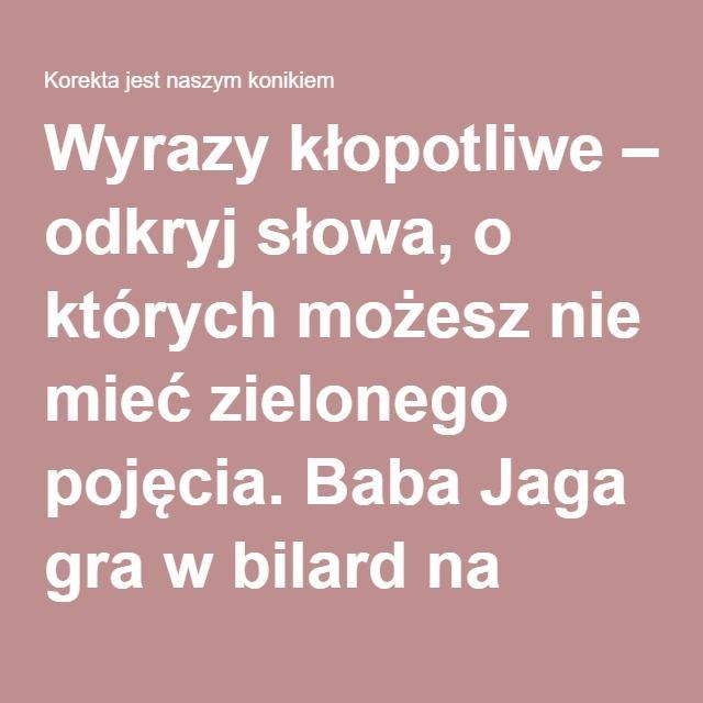 Wyrazy kłopotliwe – odkryj słowa, o których możesz nie mieć zielonego pojęcia. Baba Jaga gra w bilard na Białostocczyźnie z bukaresztenką, cz. 3 | Korekta jest naszym konikiem