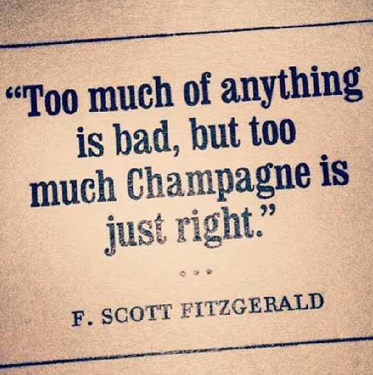 """.""""Too much of anything is bad, but too much Champagne is just right."""" - F. Scott Fitzgerald"""