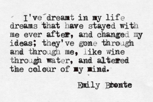 """I've dreamt in my life dreams that have stayed with me ever after, and changed my ideas: they've gone through and through me, like wine through water, and altered the colour of my mind."" - Chapter IX, Wuthering Heights by Emily Bronte #emilybronte"