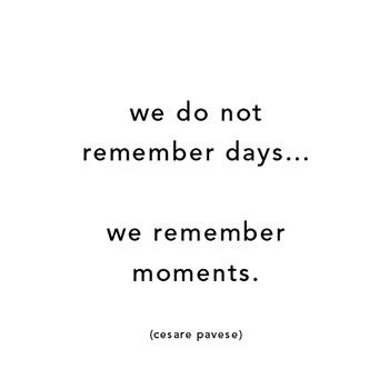 """""""We do not remember days... We remember moments.""""—Cesare Pavese"""