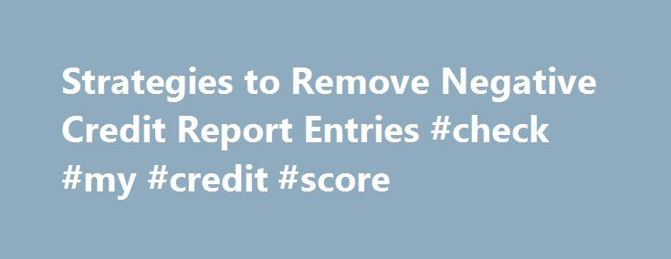 Strategies to Remove Negative Credit Report Entries #check #my #credit #score http://credits.remmont.com/strategies-to-remove-negative-credit-report-entries-check-my-credit-score/  #get credit report # Strategies to Remove Negative Credit Report Entries Yourself Continue Reading Below Here are some strategies to get negative credit report information removed from your credit report. Submit a dispute to the credit bureau. The Fair Credit…  Read moreThe post Strategies to Remove Negative…
