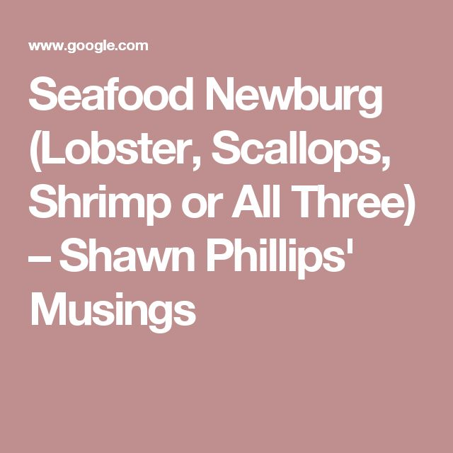 Seafood Newburg (Lobster, Scallops, Shrimp or All Three) – Shawn Phillips' Musings