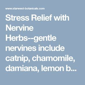 Stress Relief with Nervine Herbs--gentle nervines include catnip, chamomile, damiana, lemon balm, linden, skullcap, wild oats, and wood betony. Sedative herbs calm or tranquilize by reducing functional activity; they can be used to reduce nervous tension, pain, neuromuscular spasms, and insomnia.ᅠ Moderate and potent sedative herbs include California poppy, hops, kava kava, passion flower, Jamaican dogwood, and valerian.  Gentle Nervine Tea 1 part each of spearmint, chamomile, and linden 1/4
