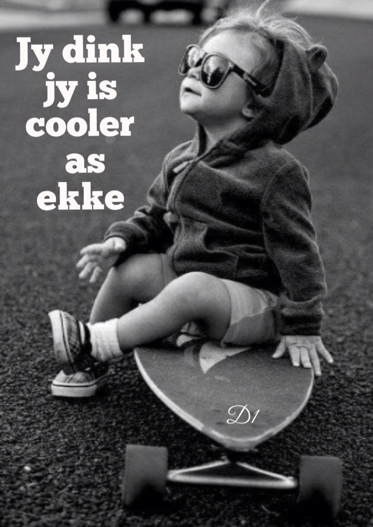 Jy dink jy is cooler as ekke