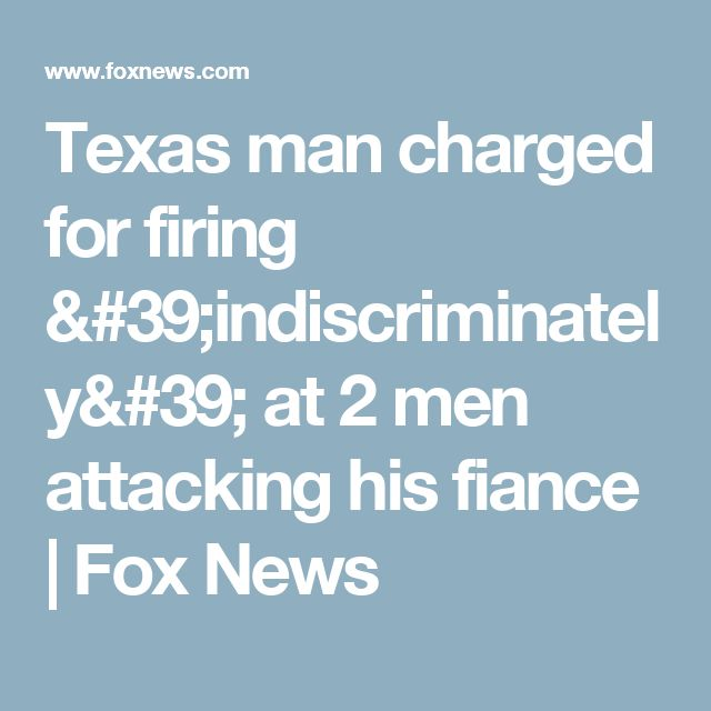 Texas man charged for firing 'indiscriminately' at 2 men attacking his fiance   Fox News